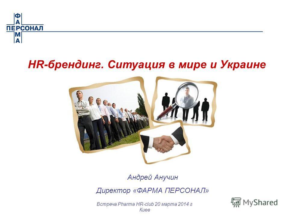Андрей Анучин Директор «ФАРМА ПЕРСОНАЛ» HR-брендинг. Ситуация в мире и Украине Встреча Pharma HR-club 20 марта 2014 г Киев