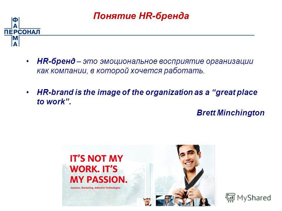 Понятие HR-бренда HR-бренд – это эмоциональное восприятие организации как компании, в которой хочется работать. HR-brand is the image of the organization as a great place to work. Brett Minchington