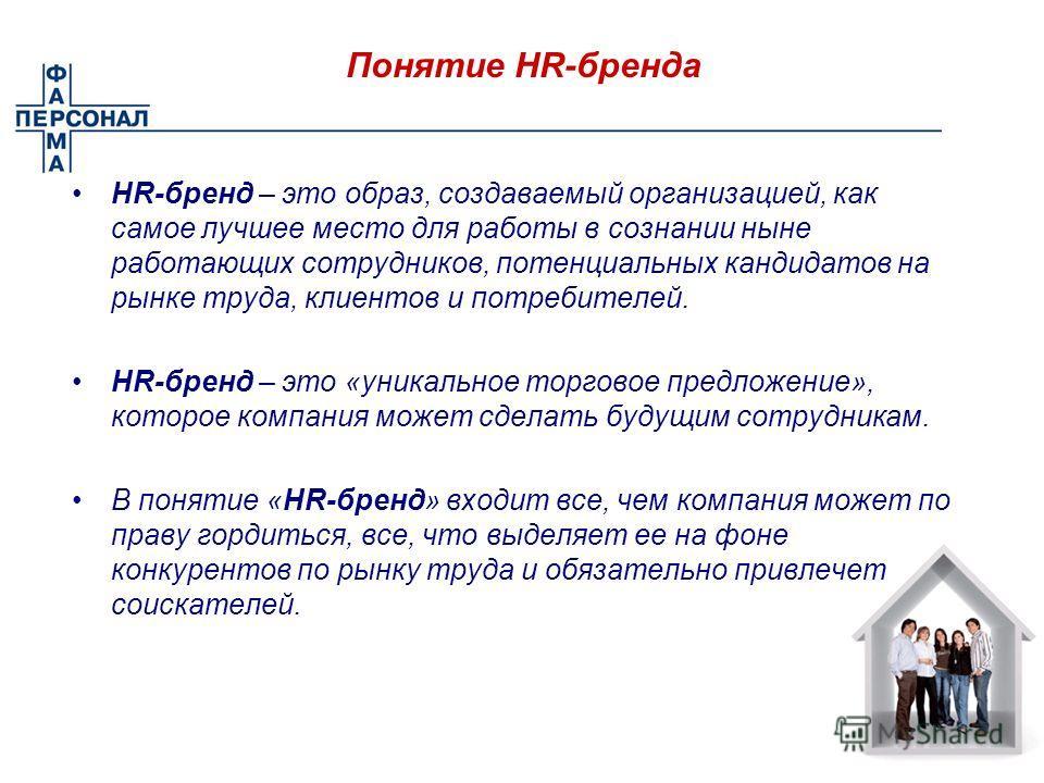 Понятие HR-бренда HR-бренд – это образ, создаваемый организацией, как самое лучшее место для работы в сознании ныне работающих сотрудников, потенциальных кандидатов на рынке труда, клиентов и потребителей. HR-бренд – это «уникальное торговое предложе