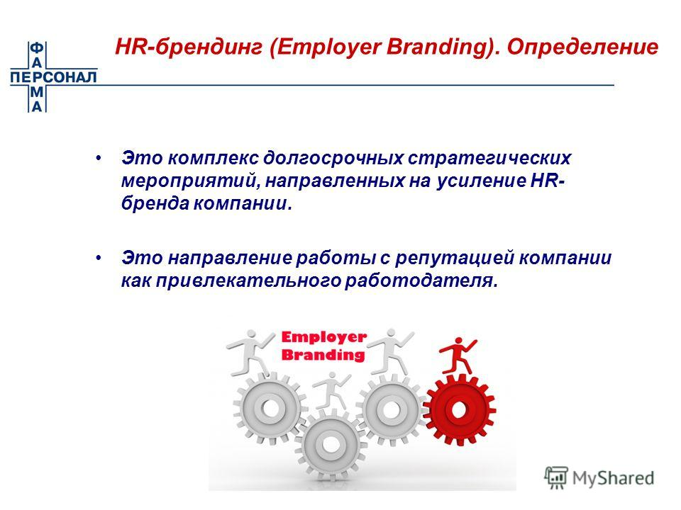 Это комплекс долгосрочных стратегических мероприятий, направленных на усиление HR- бренда компании. Это направление работы с репутацией компании как привлекательного работодателя. HR-брендинг (Employer Branding). Определение
