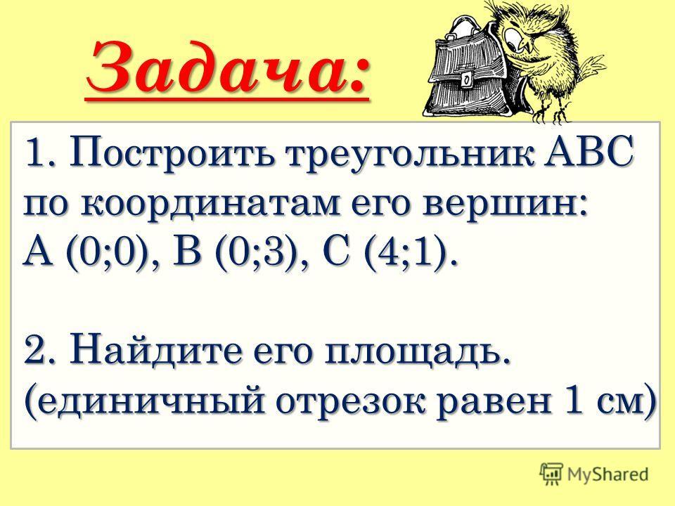 1. Построить треугольник АВС по координатам его вершин: А (0;0), В (0;3), С (4;1). 2. Найдите его площадь. (единичный отрезок равен 1 см) Задача: