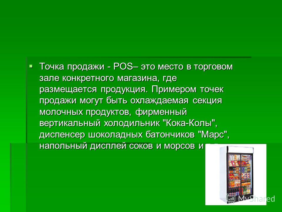 Точка продажи - POS– это место в торговом зале конкретного магазина, где размещается продукция. Примером точек продажи могут быть охлаждаемая секция молочных продуктов, фирменный вертикальный холодильник