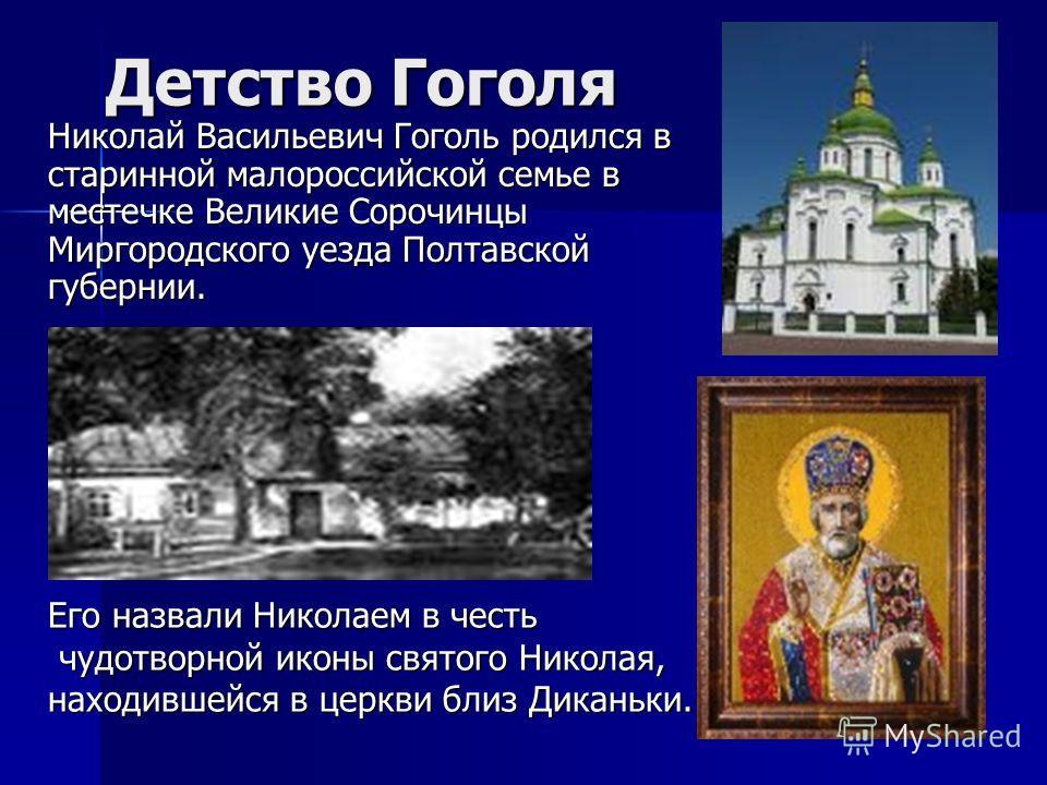 Детство Гоголя Николай Васильевич Гоголь родился в старинной малороссийской семье в местечке Великие Сорочинцы Миргородского уезда Полтавской губернии. Его назвали Николаем в честь чудотворной иконы святого Николая, находившейся в церкви близ Диканьк