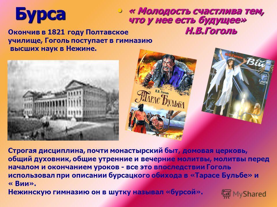 Бурса Окончив в 1821 году Полтавское училище, Гоголь поступает в гимназию высших наук в Нежине. Строгая дисциплина, почти монастырский быт, домовая церковь, общий духовник, общие утренние и вечерние молитвы, молитвы перед началом и окончанием уроков