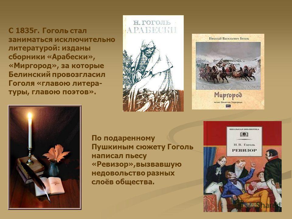 С 1835г. Гоголь стал заниматься исключительно литературой: изданы сборники «Арабески», «Миргород», за которые Белинский провозгласил Гоголя «главою литера- туры, главою поэтов». По подаренному Пушкиным сюжету Гоголь написал пьесу «Ревизор»,вызвавшую