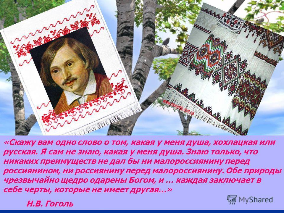 «Скажу вам одно слово о том, какая у меня душа, хохлацкая или русская. Я сам не знаю, какая у меня душа. Знаю только, что никаких преимуществ не дал бы ни малороссиянину перед россиянином, ни россиянину перед малороссиянину. Обе природы чрезвычайно щ