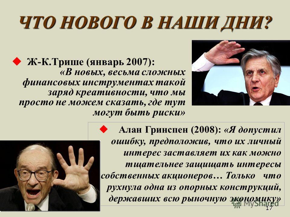 ЧТО НОВОГО В НАШИ ДНИ? Ж -К.Трише (январь 2007): «В новых, весьма сложных финансовых инструментах такой заряд креативности, что мы просто не можем сказать, где тут могут быть риски» 17 А лан Гринспен (2008): «Я допустил ошибку, предположив, что их ли