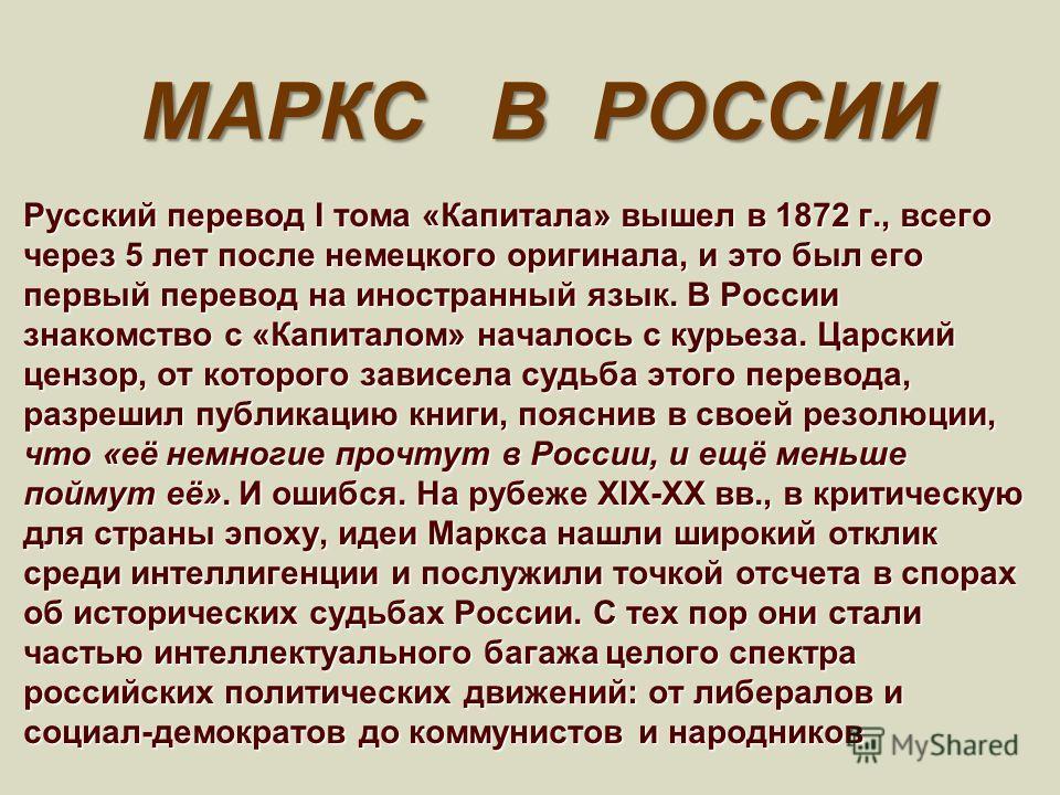 МАРКС В РОССИИ Русский перевод I тома «Капитала» вышел в 1872 г., всего через 5 лет после немецкого оригинала, и это был его первый перевод на иностранный язык. В России знакомство с «Капиталом» началось с курьеза. Царский цензор, от которого зависел