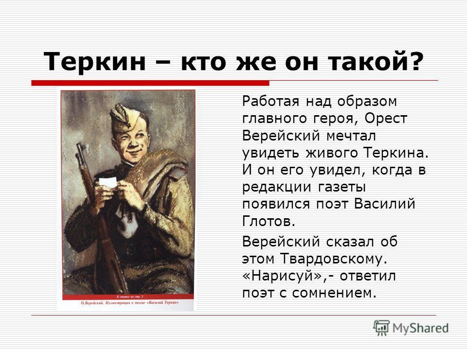 Теркин – кто же он такой? Работая над образом главного героя, Орест Верейский мечтал увидеть живого Теркина. И он его увидел, когда в редакции газеты появился поэт Василий Глотов. Верейский сказал об этом Твардовскому. «Нарисуй»,- ответил поэт с сомн