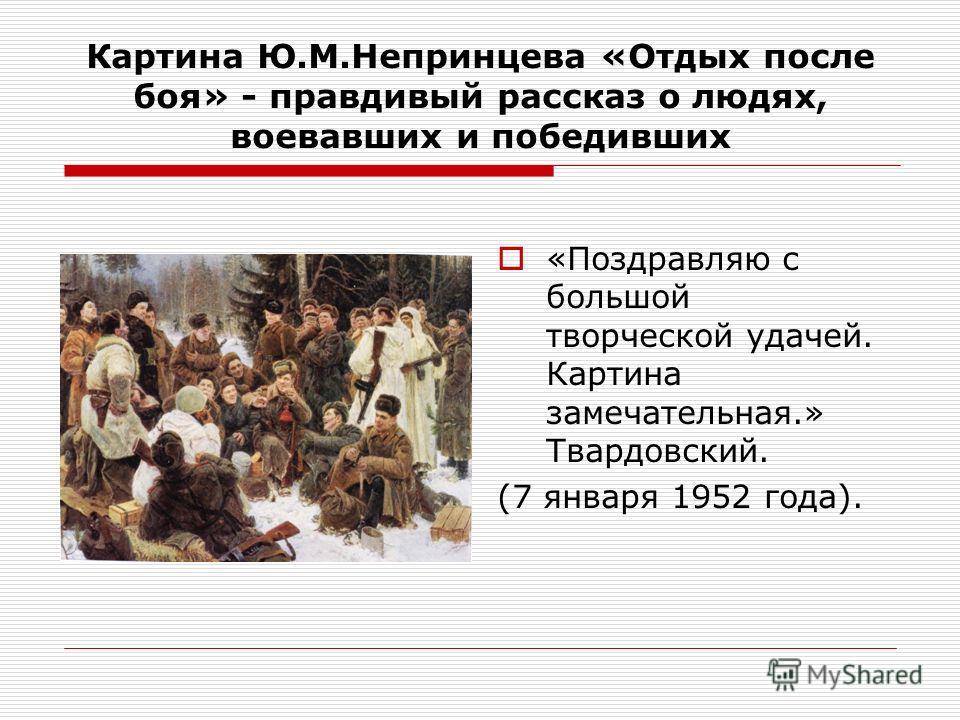 Картина Ю.М.Непринцева «Отдых после боя» - правдивый рассказ о людях, воевавших и победивших «Поздравляю с большой творческой удачей. Картина замечательная.» Твардовский. (7 января 1952 года).