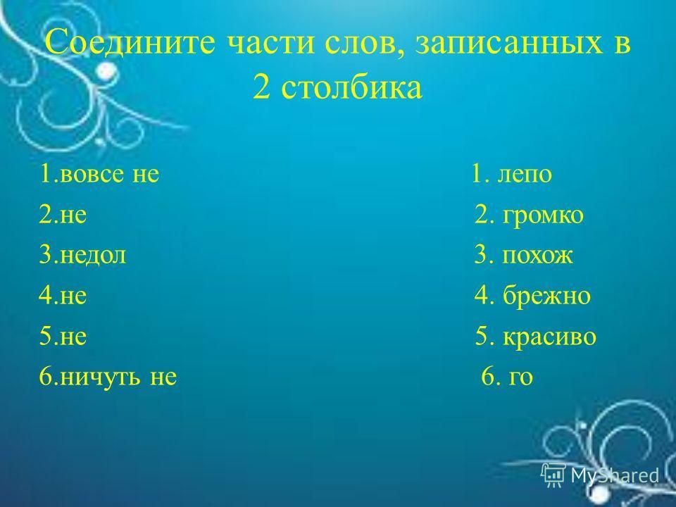 Соедините части слов, записанных в 2 столбика 1.вовсе не 1. лепо 2.не 2. громко 3.недол 3. похож 4.не 4. брежно 5.не 5. красиво 6.ничуть не 6. го
