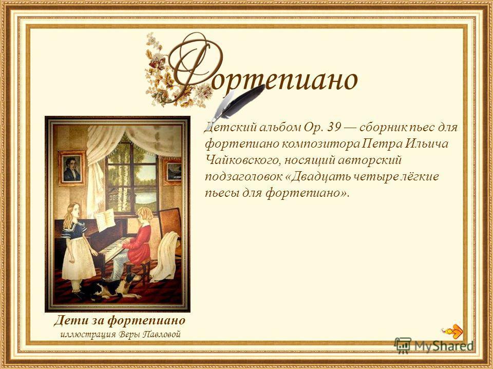 Детский альбом Op. 39 сборник пьес для фортепиано композитора Петра Ильича Чайковского, носящий авторский подзаголовок «Двадцать четыре лёгкие пьесы для фортепиано». Дети за фортепиано иллюстрация Веры Павловой ортепиано
