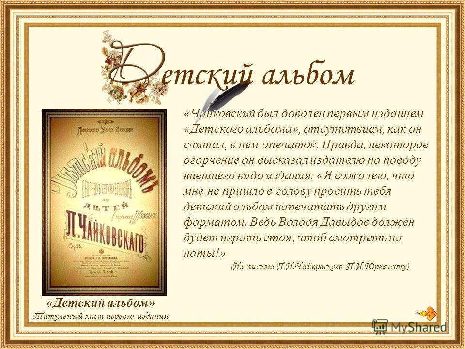 «Чайковский был доволен первым изданием «Детского альбома», отсутствием, как он считал, в нем опечаток. Правда, некоторое огорчение он высказал издателю по поводу внешнего вида издания: «Я сожалею, что мне не пришло в голову просить тебя детский альб