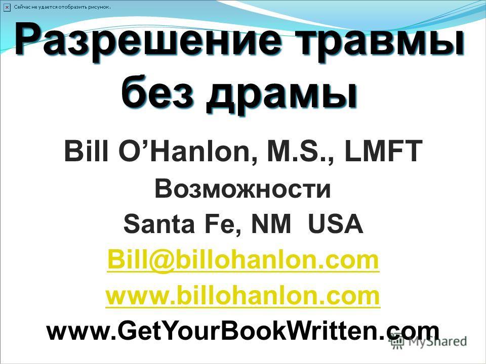 Разрешение травмы без драмы Bill OHanlon, M.S., LMFT Возможности Santa Fe, NM USA Bill@billohanlon.com www.billohanlon.com www.GetYourBookWritten.com