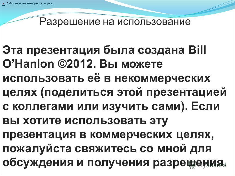 Эта презентация была создана Bill OHanlon ©2012. Вы можете использовать её в некоммерческих целях (поделиться этой презентацией с коллегами или изучить сами). Если вы хотите использовать эту презентация в коммерческих целях, пожалуйста свяжитесь со м