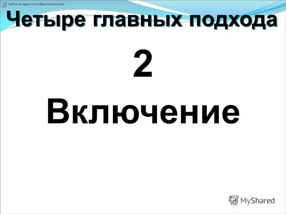 Четыре главных подхода 2 Включение