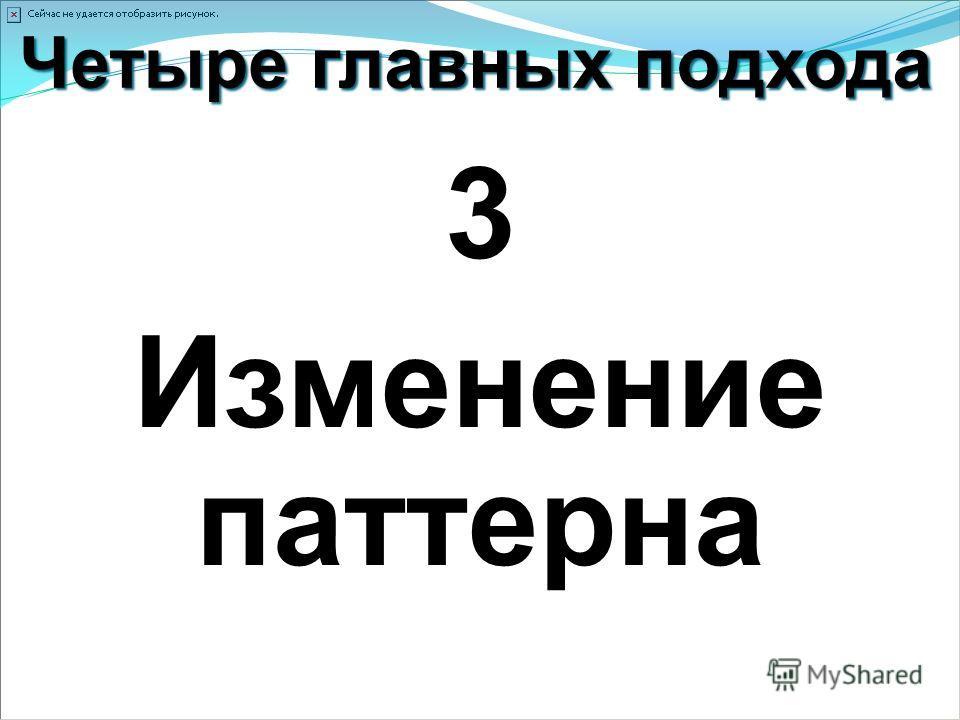 Четыре главных подхода 3 Изменение паттерна