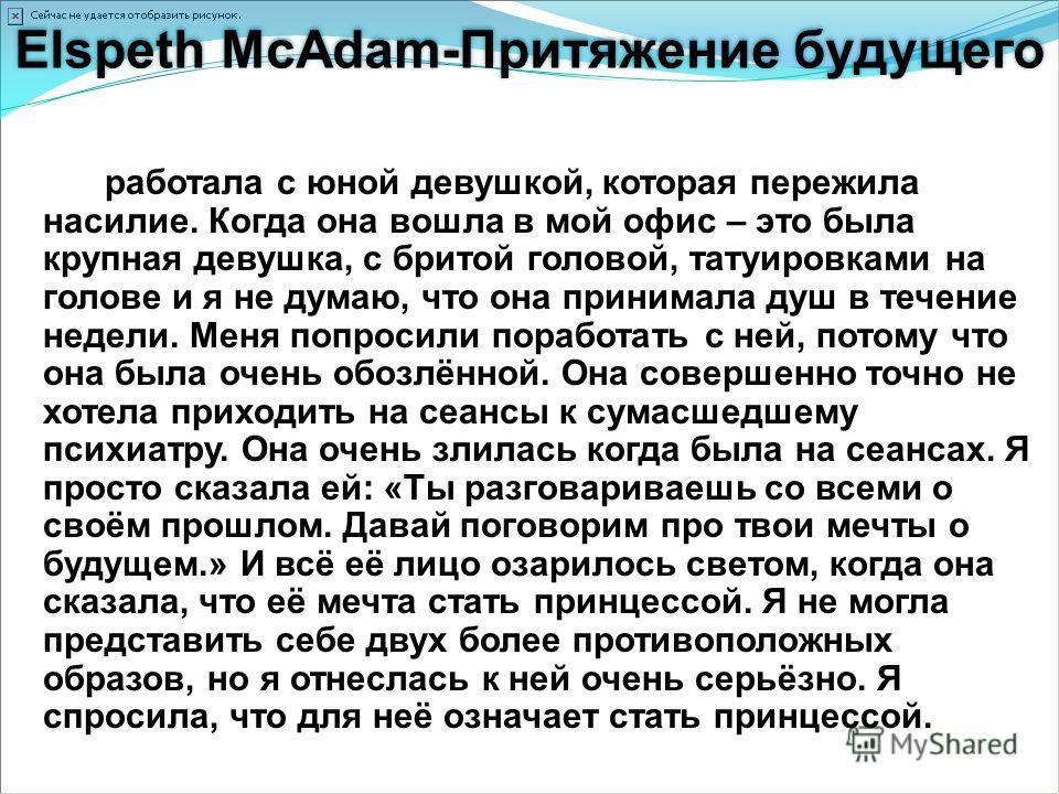 Elspeth McAdam-Притяжение будущего... Я работала с юной девушкой, которая пережила насилие. Когда она вошла в мой офис – это была крупная девушка, с бритой головой, татуировками на голове и я не думаю, что она принимала душ в течение недели. Меня поп