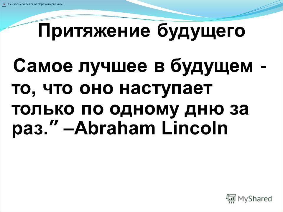 Притяжение будущего Самое лучшее в будущем - то, что оно наступает только по одному дню за раз. –Abraham Lincoln