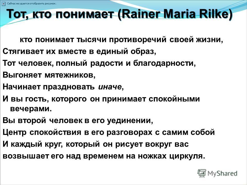 Тот, кто понимает (Rainer Maria Rilke) Тот, кто понимает тысячи противоречий своей жизни, Стягивает их вместе в единый образ, Тот человек, полный радости и благодарности, Выгоняет мятежников, Начинает праздновать иначе, И вы гость, которого он приним