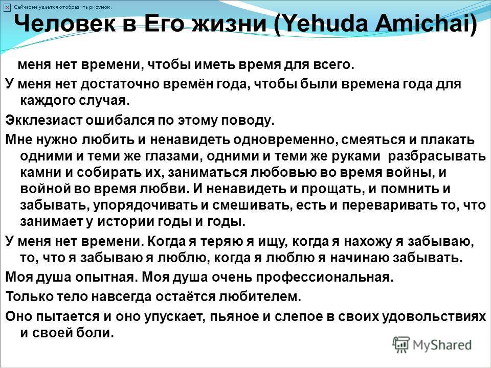 Человек в Его жизни (Yehuda Amichai) У меня нет времени, чтобы иметь время для всего. У меня нет достаточно времён года, чтобы были времена года для каждого случая. Экклезиаст ошибался по этому поводу. Мне нужно любить и ненавидеть одновременно, смея