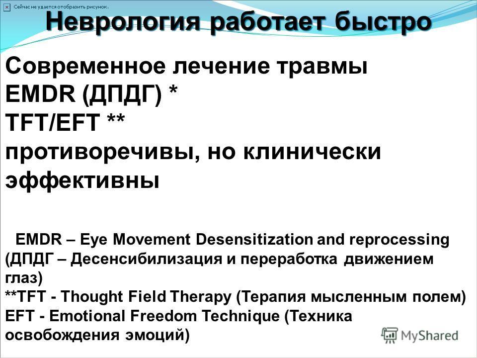 Неврология работает быстро Современное лечение травмы EMDR (ДПДГ) * TFT/EFT ** противоречивы, но клинически эффективны * EMDR – Eye Movement Desensitization and reprocessing (ДПДГ – Десенсибилизация и переработка движением глаз) **TFT - Thought Field