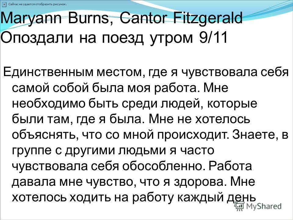 Maryann Burns, Cantor Fitzgerald Опоздали на поезд утром 9/11 Единственным местом, где я чувствовала себя самой собой была моя работа. Мне необходимо быть среди людей, которые были там, где я была. Мне не хотелось объяснять, что со мной происходит. З