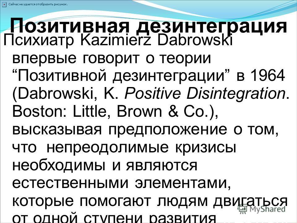 Позитивная дезинтеграция Психиатр Kazimierz Dabrowski впервые говорит о теорииПозитивной дезинтеграции в 1964 (Dabrowski, K. Positive Disintegration. Boston: Little, Brown & Co.), высказывая предположение о том, что непреодолимые кризисы необходимы и