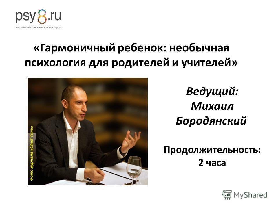 Ведущий: Михаил Бородянский Продолжительность: 2 часа «Гармоничный ребенок: необычная психология для родителей и учителей»