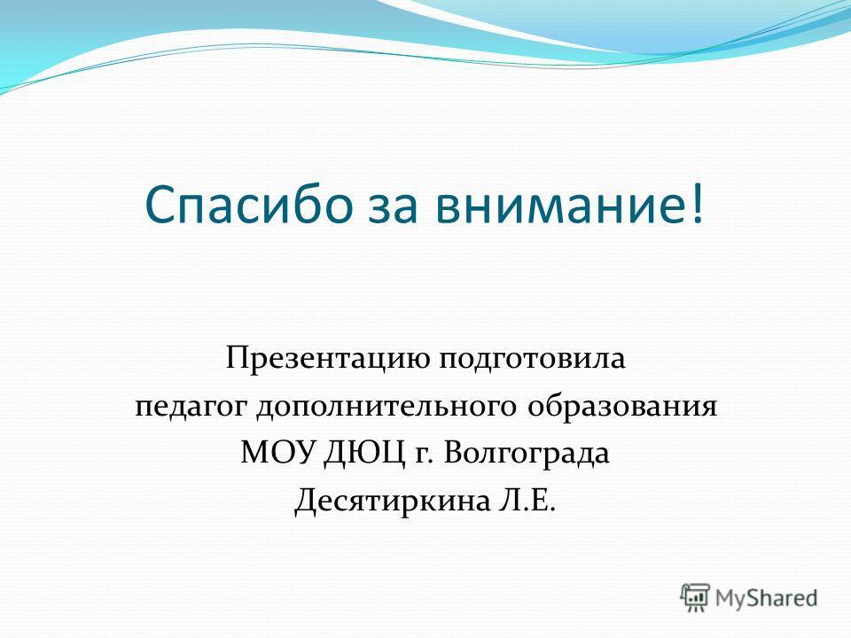 Спасибо за внимание! Презентацию подготовила педагог дополнительного образования МОУ ДЮЦ г. Волгограда Десятиркина Л.Е.