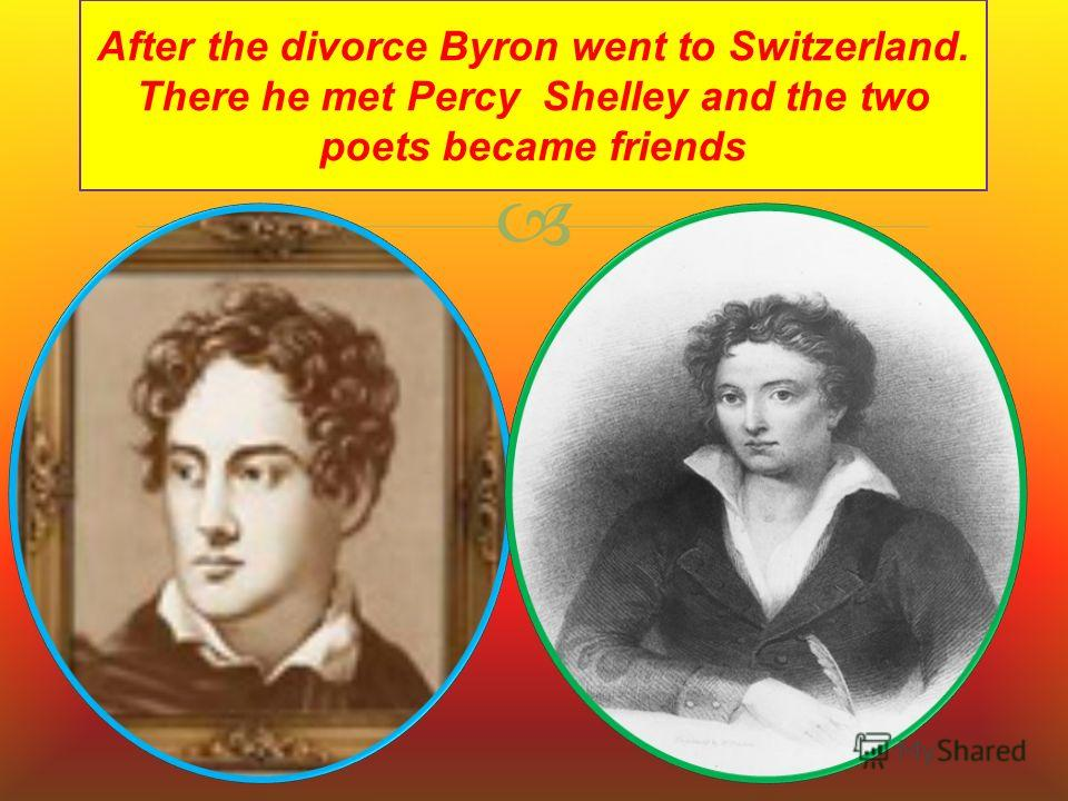 After the divorce Byron went to Switzerland. There he met Percy Shelley and the two poets became friends