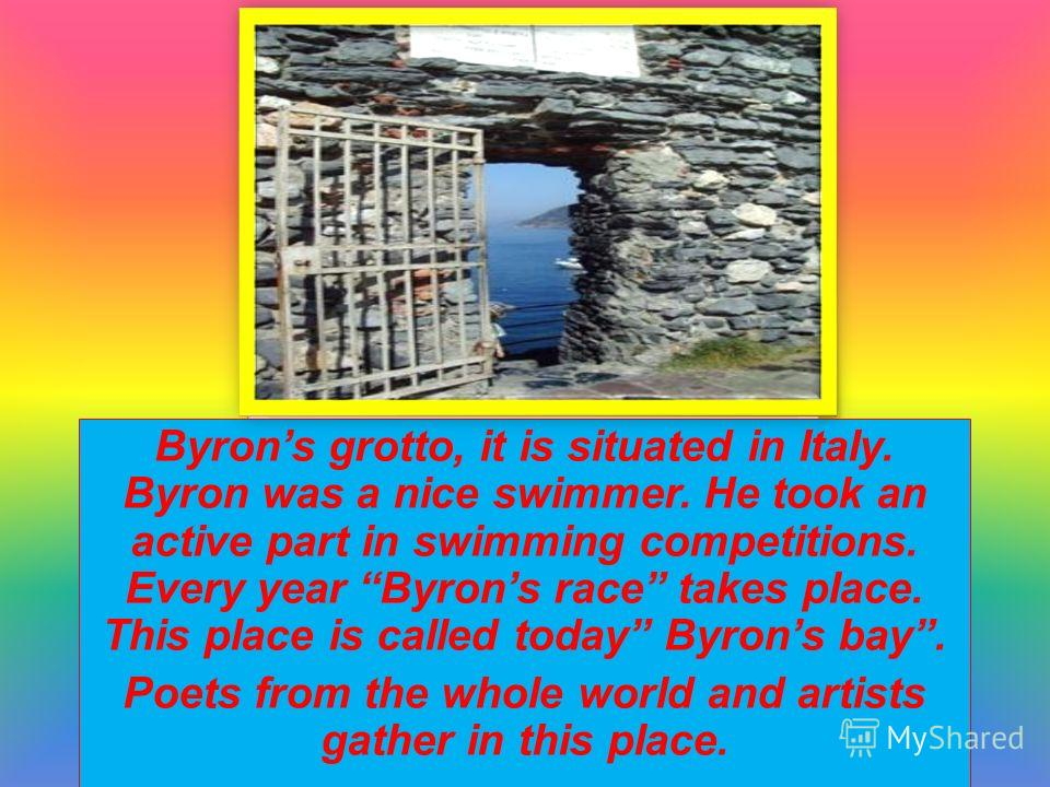 Byrons grotto, it is situated in Italy. Byron was a nice swimmer. He took an active part in swimming competitions. Every year Byrons race takes place. This place is called today Byrons bay. Poets from the whole world and artists gather in this place.