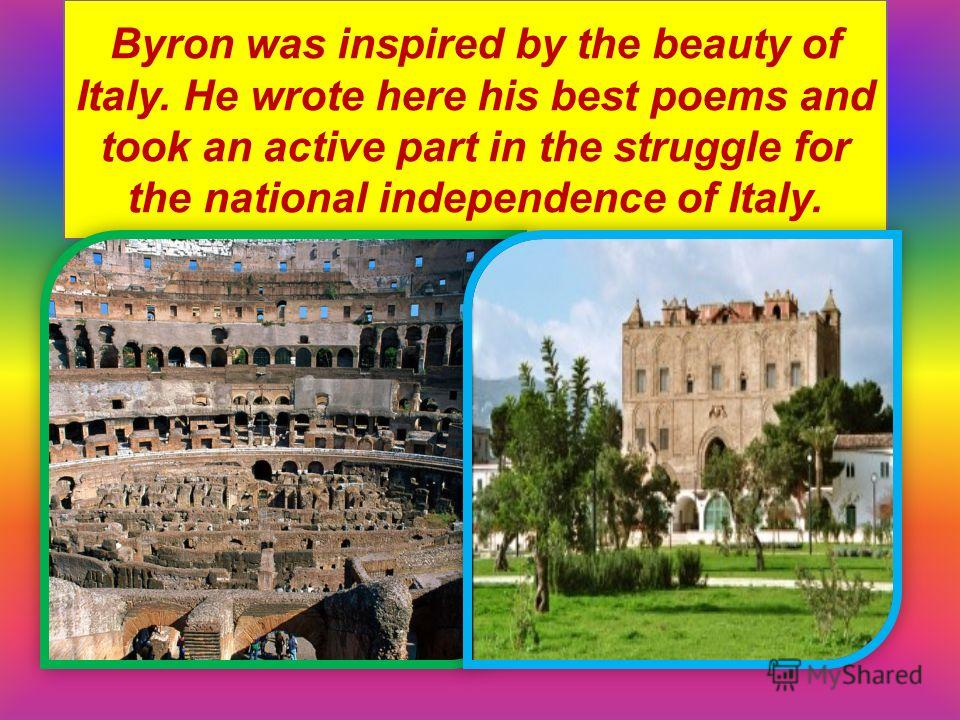 Byron was inspired by the beauty of Italy. He wrote here his best poems and took an active part in the struggle for the national independence of Italy.