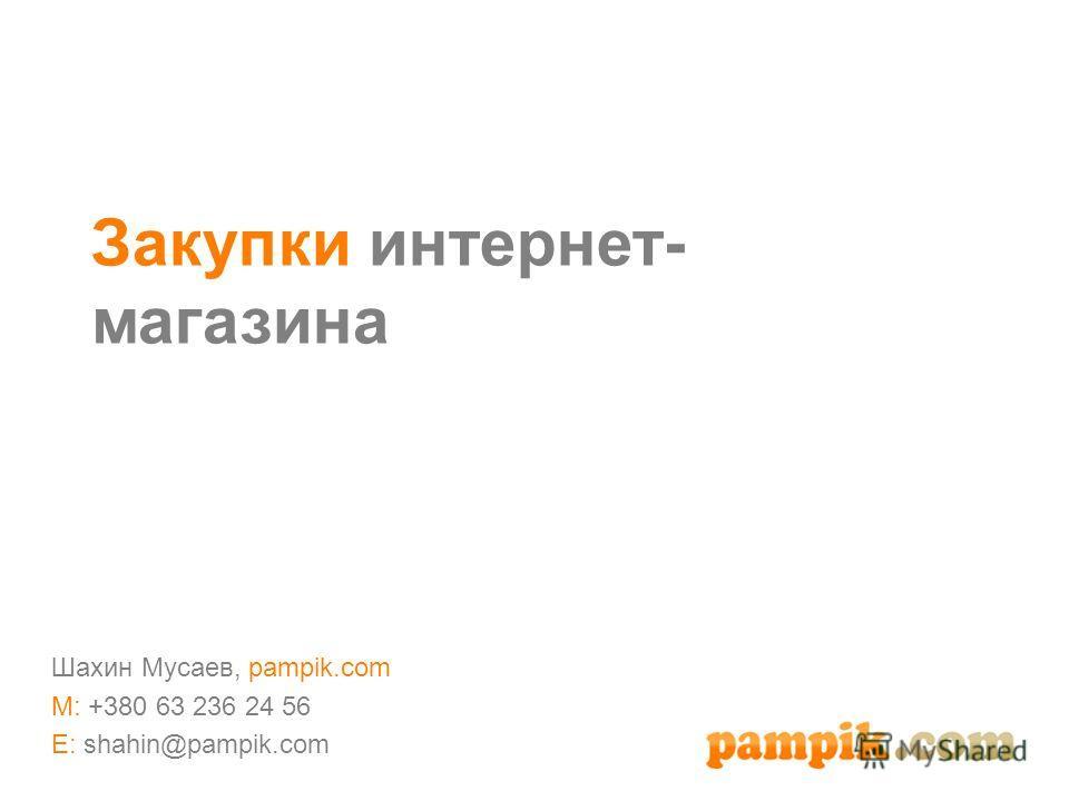 Закупки интернет- магазина Шахин Мусаев, pampik.com M: +380 63 236 24 56 E: shahin@pampik.com