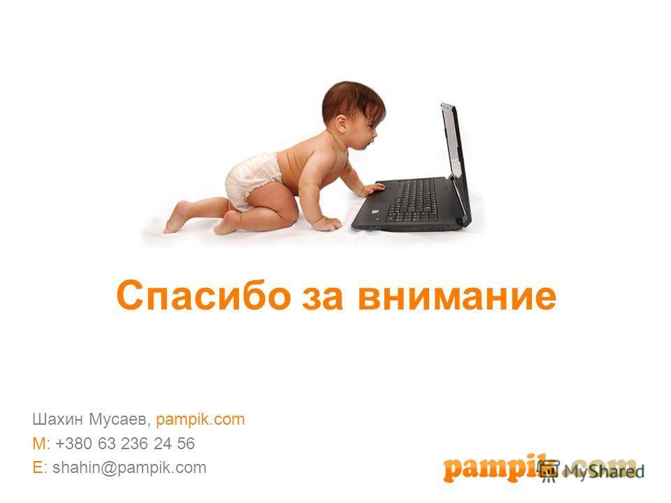 Спасибо за внимание Шахин Мусаев, pampik.com M: +380 63 236 24 56 E: shahin@pampik.com