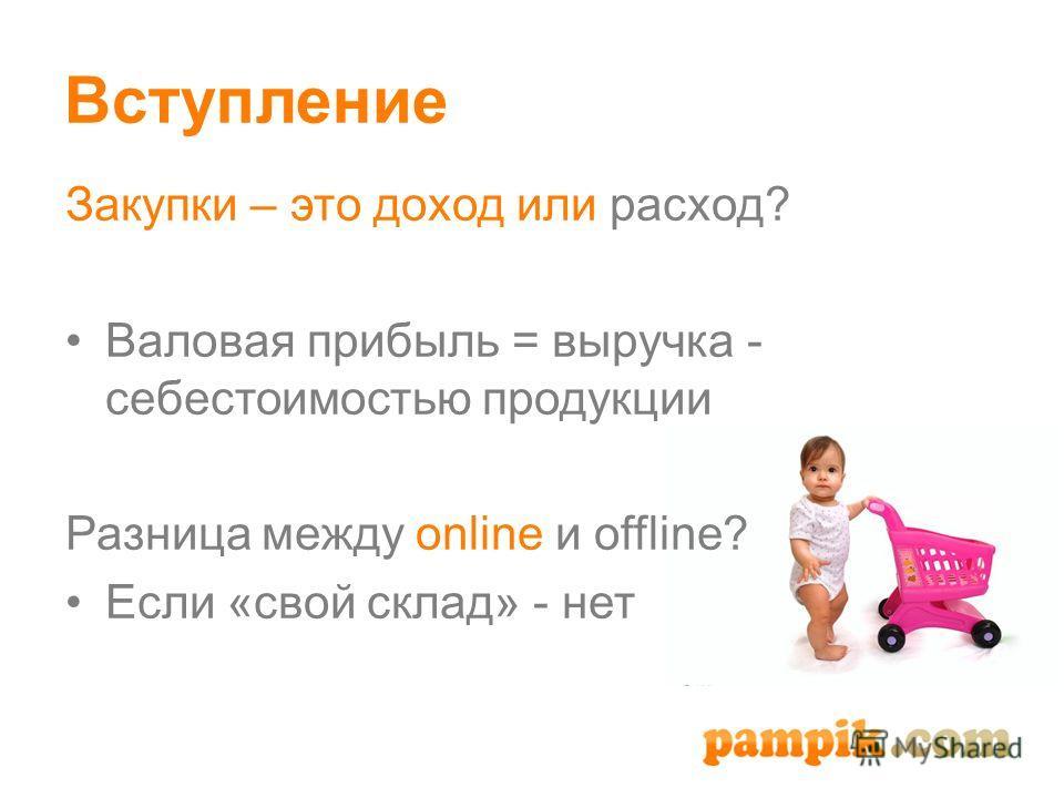 Вступление Закупки – это доход или расход? Валовая прибыль = выручка - себестоимостью продукции Разница между online и offline? Если «свой склад» - нет