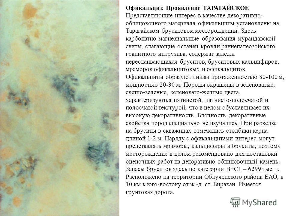 Офикальцит. Проявление ТАРАГАЙСКОЕ Представляющие интерес в качестве декоративно- облицовочного материала офикальциты установлены на Тарагайском бруситовом месторождении. Здесь карбонатно-магнезиальные образования мурандавской свиты, слагающие остане