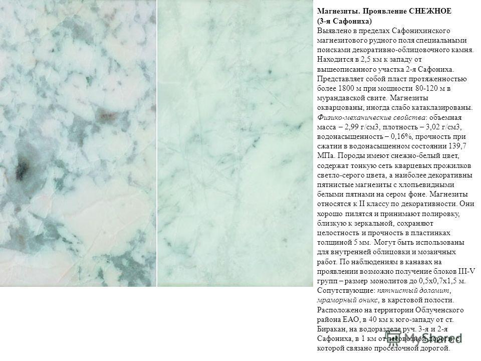 Магнезиты. Проявление СНЕЖНОЕ (3-я Сафониха) Выявлено в пределах Сафонихинского магнезитового рудного поля специальными поисками декоративно-облицовочного камня. Находится в 2,5 км к западу от вышеописанного участка 2-я Сафониха. Представляет собой п