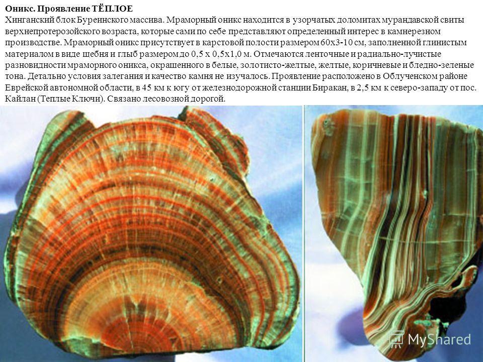 Оникс. Проявление ТЁПЛОЕ Хинганский блок Буреинского массива. Мраморный оникс находится в узорчатых доломитах мурандавской свиты верхнепротерозойского возраста, которые сами по себе представляют определенный интерес в камнерезном производстве. Мрамор