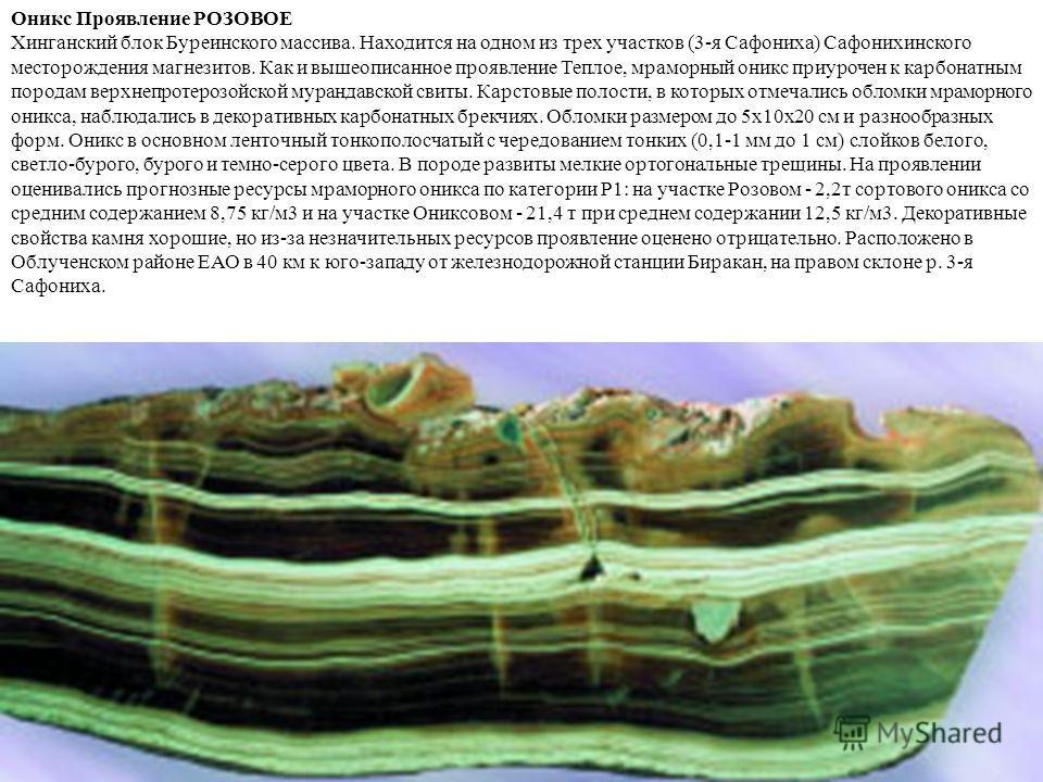 Оникс Проявление РОЗОВОЕ Хинганский блок Буреинского массива. Находится на одном из трех участков (3-я Сафониха) Сафонихинского месторождения магнезитов. Как и вышеописанное проявление Теплое, мраморный оникс приурочен к карбонатным породам верхнепро