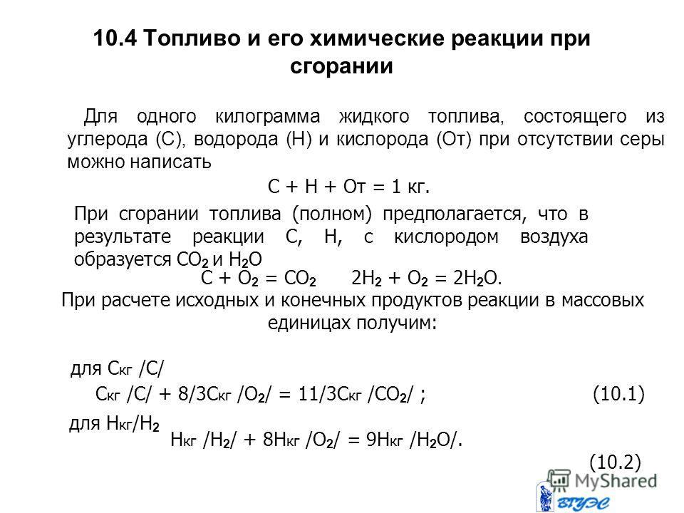 10.4 Топливо и его химические реакции при сгорании Для одного килограмма жидкого топлива, состоящего из углерода (С), водорода (Н) и кислорода (От) при отсутствии серы можно написать С + Н + От = 1 кг. При сгорании топлива (полном) предполагается, чт