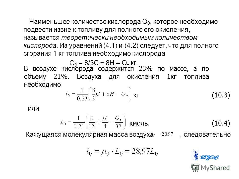 Наименьшее количество кислорода О 0, которое необходимо подвести извне к топливу для полного его окисления, называется теоретически необходимым количеством кислорода. Из уравнений (4.1) и (4.2) следует, что для полного сгорания 1 кг топлива необходим