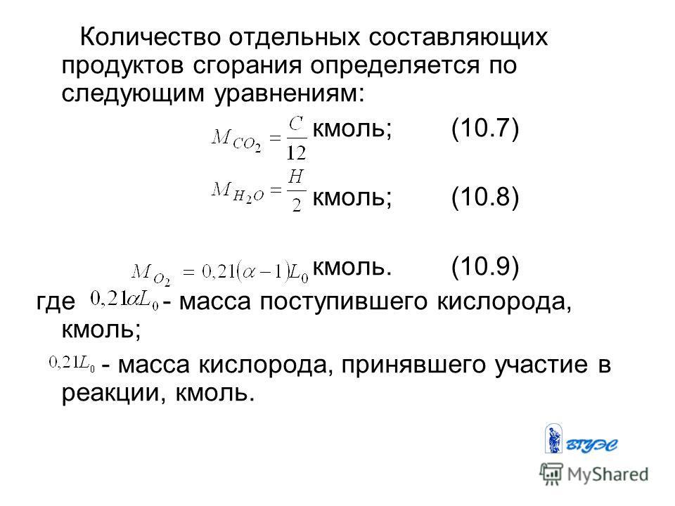 Количество отдельных составляющих продуктов сгорания определяется по следующим уравнениям: кмоль; (10.7) кмоль; (10.8) кмоль. (10.9) где - масса поступившего кислорода, кмоль; - масса кислорода, принявшего участие в реакции, кмоль.