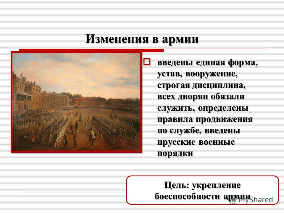Изменения в армии введены единая форма, устав, вооружение, строгая дисциплина, всех дворян обязали служить, определены правила продвижения по службе, введены прусские военные порядки введены единая форма, устав, вооружение, строгая дисциплина, всех д
