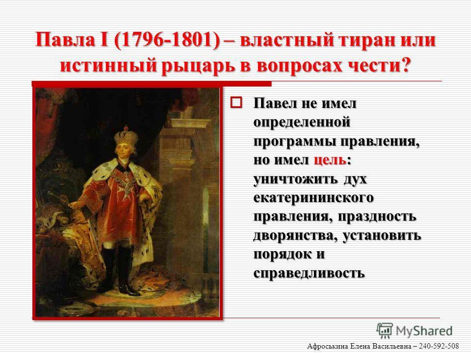 Павла I (1796-1801) – властный тиран или истинный рыцарь в вопросах чести? Павел не имел определенной программы правления, но имел цель: уничтожить дух екатерининского правления, праздность дворянства, установить порядок и справедливость Павел не име