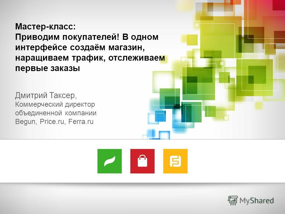 Мастер-класс: Приводим покупателей! В одном интерфейсе создаём магазин, наращиваем трафик, отслеживаем первые заказы Дмитрий Таксер, Коммерческий директор объединенной компании Begun, Price.ru, Ferra.ru