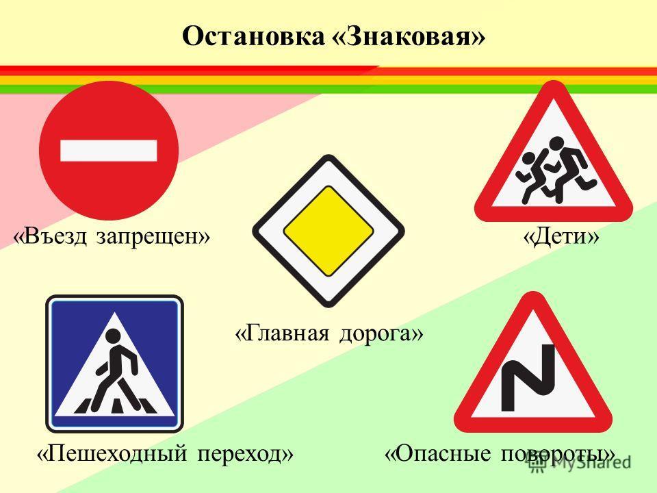 «Въезд запрещен»«Дети» «Главная дорога» «Пешеходный переход»«Опасные повороты» Остановка «Знаковая»