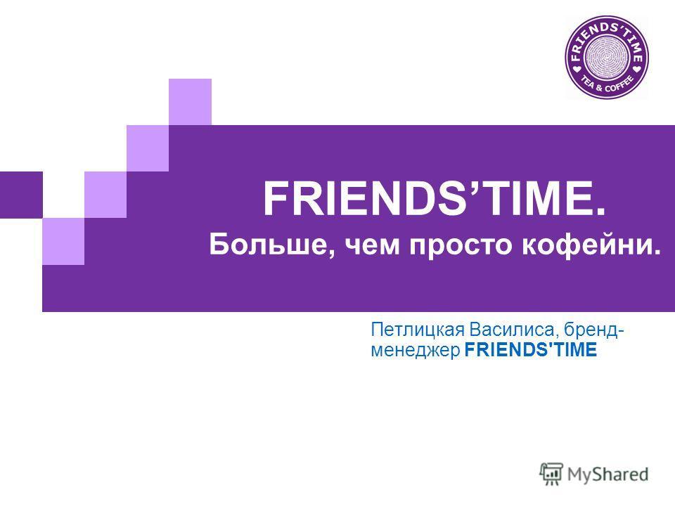 FRIENDSTIME. Больше, чем просто кофейни. Петлицкая Василиса, бренд- менеджер FRIENDS'TIME