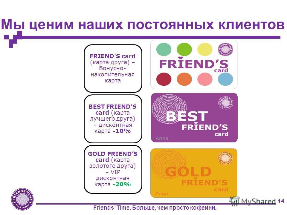 14 Мы ценим наших постоянных клиентов FRIENDS card (карта друга) – Бонусно- накопительная карта BEST FRIENDS card (карта лучшего друга) – дисконтная карта -10% GOLD FRIENDS card (карта золотого друга) – VIP дисконтная карта -20% Friends Time. Больше,
