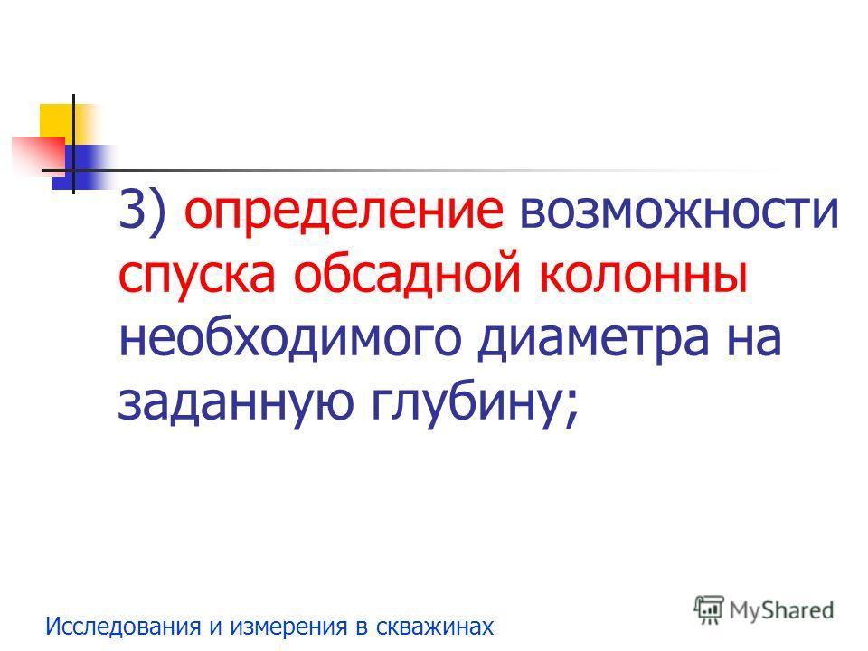 Исследования и измерения в скважинах 3) определение возможности спуска обсадной колонны необходимого диаметра на заданную глубину;